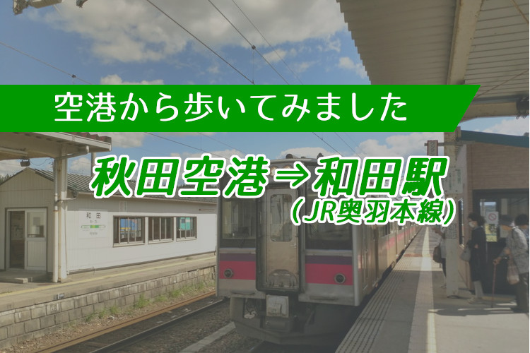 【空港から歩いてみました】秋田空港から奥羽本線和田駅まで約8キロ