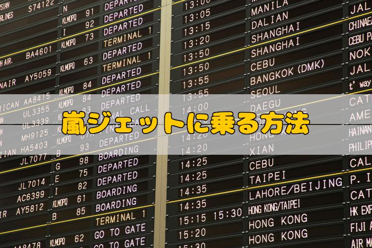 直前まで運航スケジュールが分からない嵐ジェットに確実に乗るには?